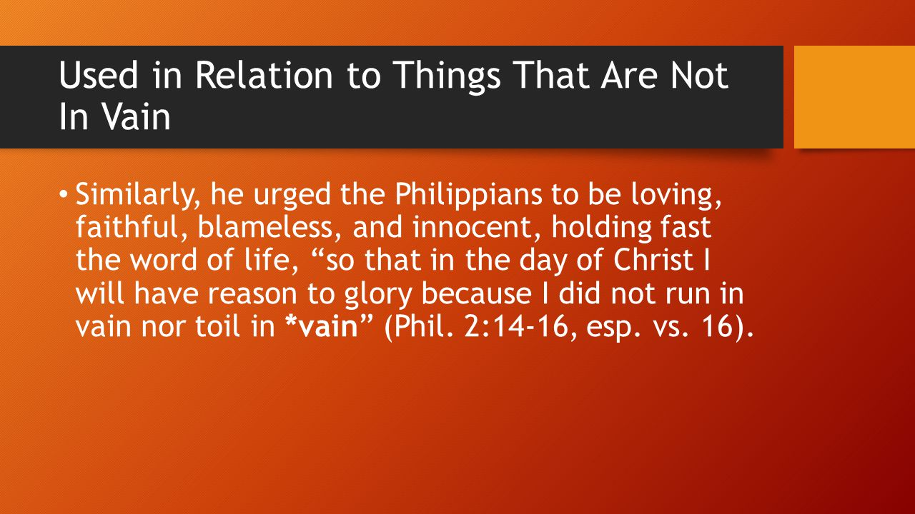 Used in Relation to Things That Are Not In Vain Similarly, he urged the Philippians to be loving, faithful, blameless, and innocent, holding fast the word of life, so that in the day of Christ I will have reason to glory because I did not run in vain nor toil in *vain (Phil.