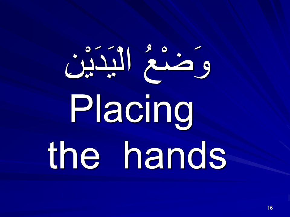 16 وَضْعُ الْيَدَيْنِ Placing the hands