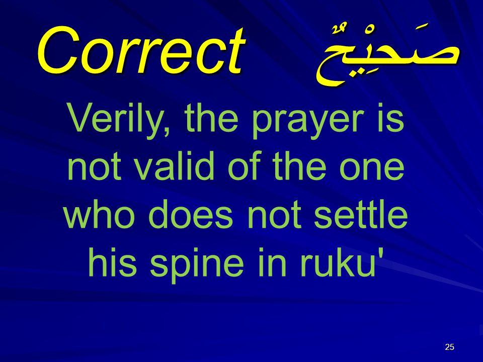 25 صَحِيْحٌ Correct Verily, the prayer is not valid of the one who does not settle his spine in ruku