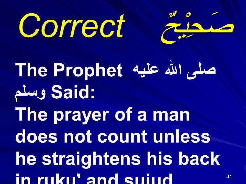 37 صَحِيْحٌ Correct The Prophet صلى الله عليه وسلم Said: The prayer of a man does not count unless he straightens his back in ruku and sujud.