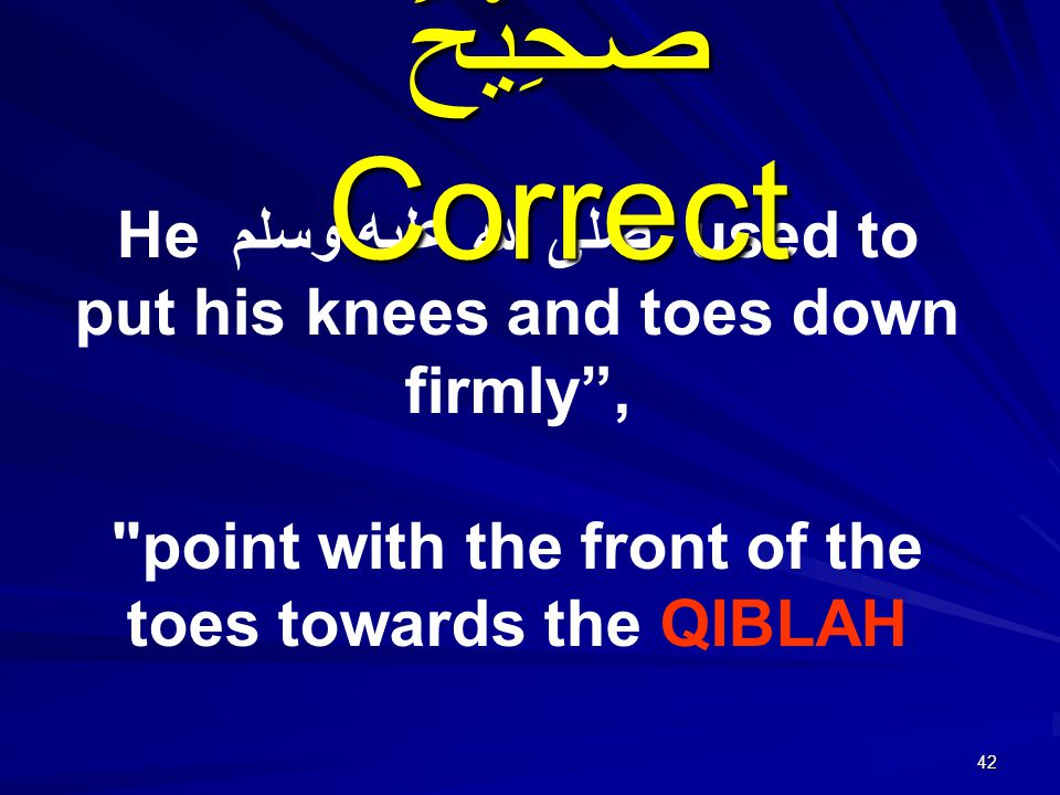 42 He صلى الله عليه وسلم used to put his knees and toes down firmly , point with the front of the toes towards the QIBLAH صَحِيْحٌ Correct