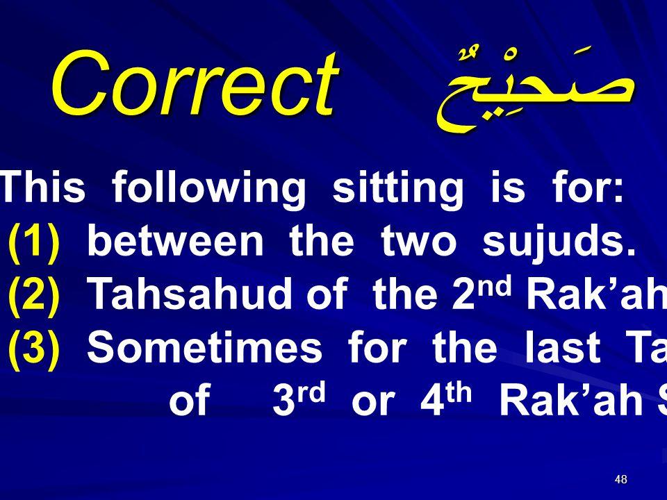 48 صَحِيْحٌ Correct This following sitting is for: (1) between the two sujuds.