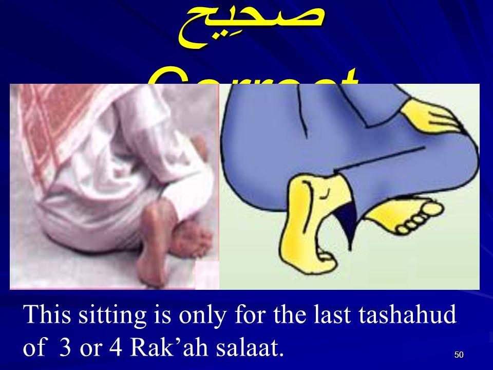 50 صَحِيْحٌ Correct This sitting is only for the last tashahud of 3 or 4 Rak'ah salaat.