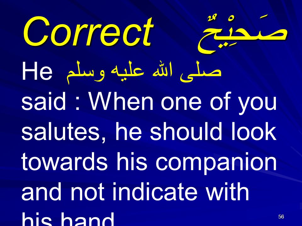 56 صَحِيْحٌ Correct He صلى الله عليه وسلم said : When one of you salutes, he should look towards his companion and not indicate with his hand