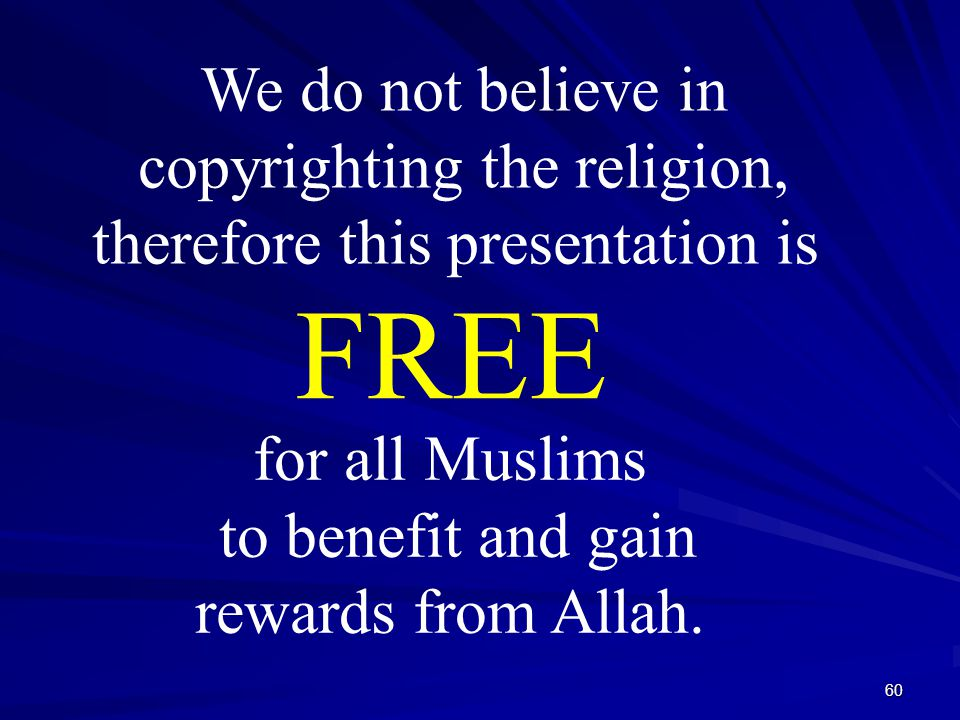 60 We do not believe in copyrighting the religion, therefore this presentation is for all Muslims to benefit and gain rewards from Allah.