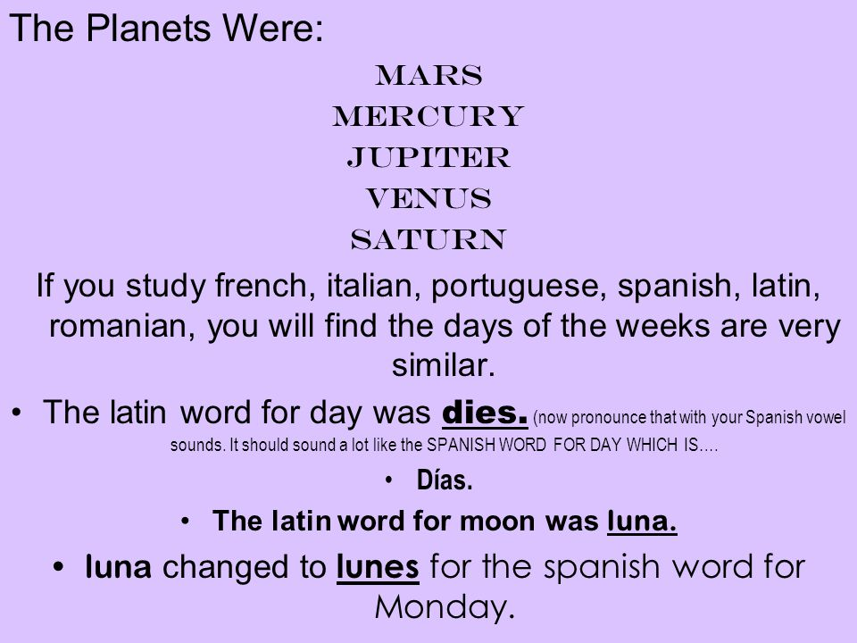 The Planets Were: Mars Mercury Jupiter Venus Saturn If you study french, italian, portuguese, spanish, latin, romanian, you will find the days of the weeks are very similar.