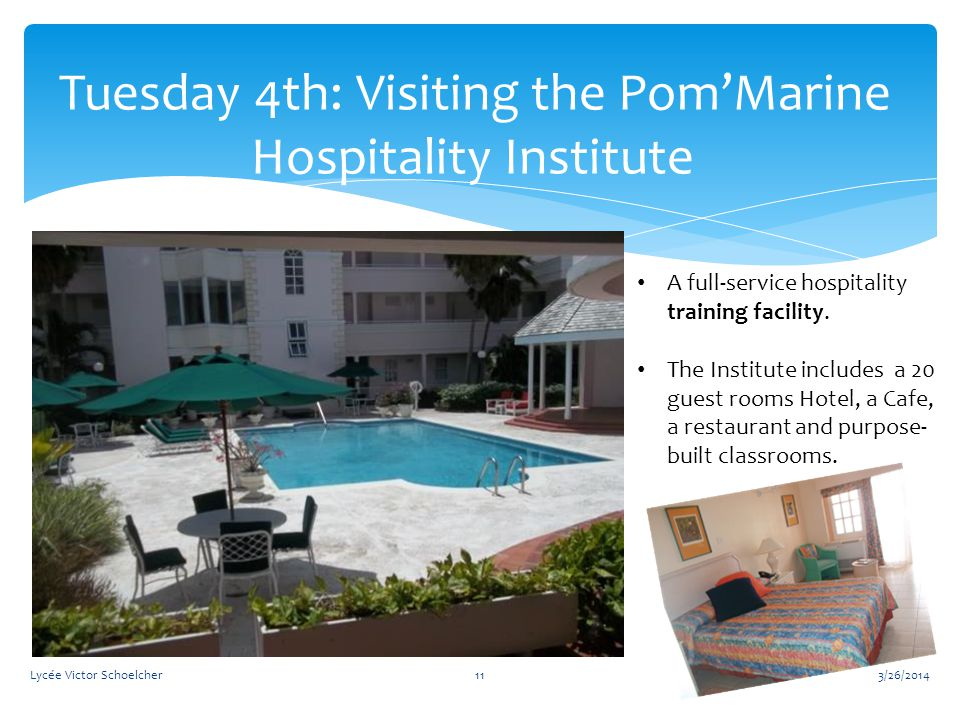 3/26/2014Lycée Victor Schoelcher11 Tuesday 4th: Visiting the Pom'Marine Hospitality Institute A full-service hospitality training facility.