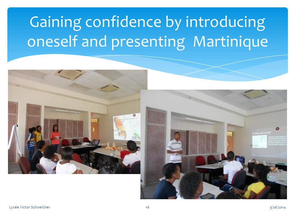 3/26/2014Lycée Victor Schoelcher16 Gaining confidence by introducing oneself and presenting Martinique