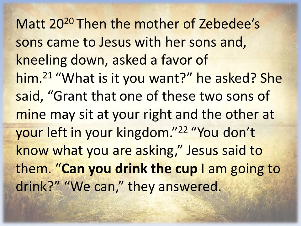 "Matt 20 20 Then the mother of Zebedee's sons came to Jesus with her sons and, kneeling down, asked a favor of him. 21 ""What is it you want?"" he asked?"