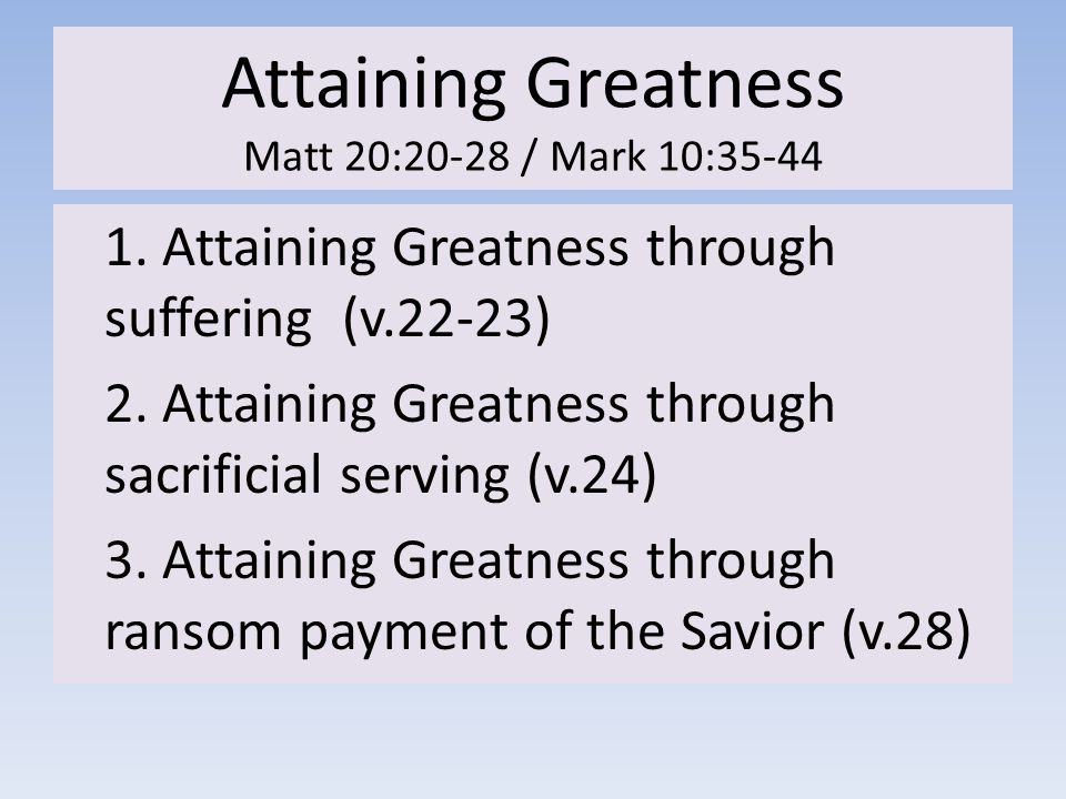 Attaining Greatness Matt 20:20-28 / Mark 10:35-44 1. Attaining Greatness through suffering (v.22-23) 2. Attaining Greatness through sacrificial servin