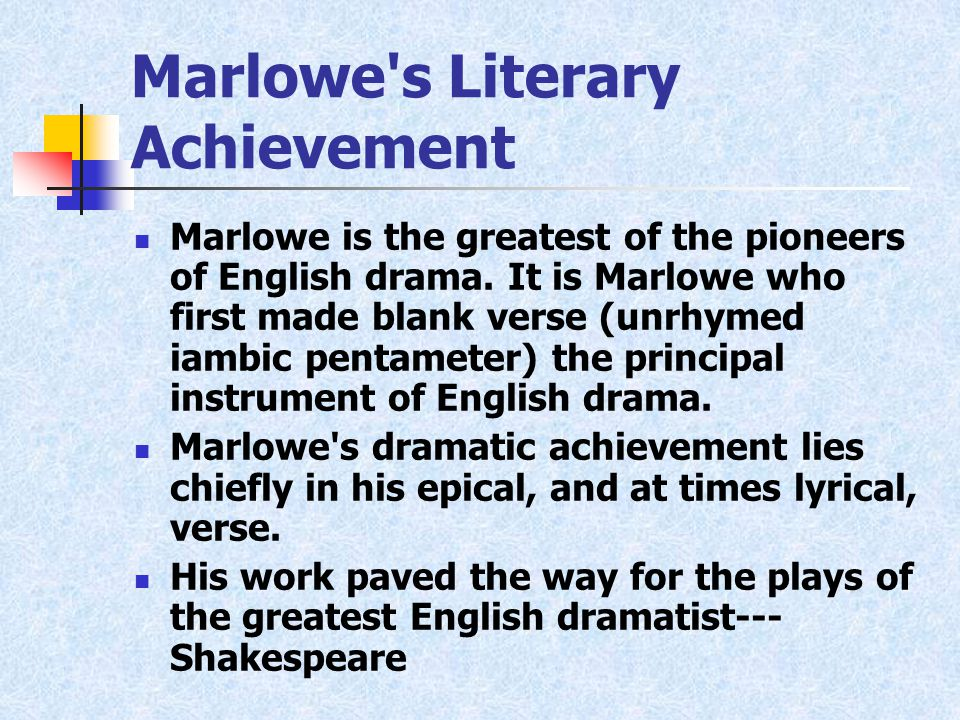Marlowe s Literary Achievement Marlowe is the greatest of the pioneers of English drama.