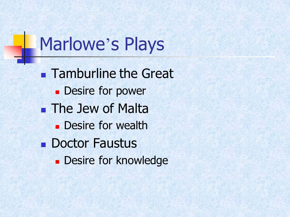 Marlowe ' s Plays Tamburline the Great Desire for power The Jew of Malta Desire for wealth Doctor Faustus Desire for knowledge