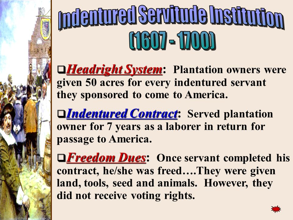 ))  Headright System  Headright System: Plantation owners were given 50 acres for every indentured servant they sponsored to come to America.  Inde