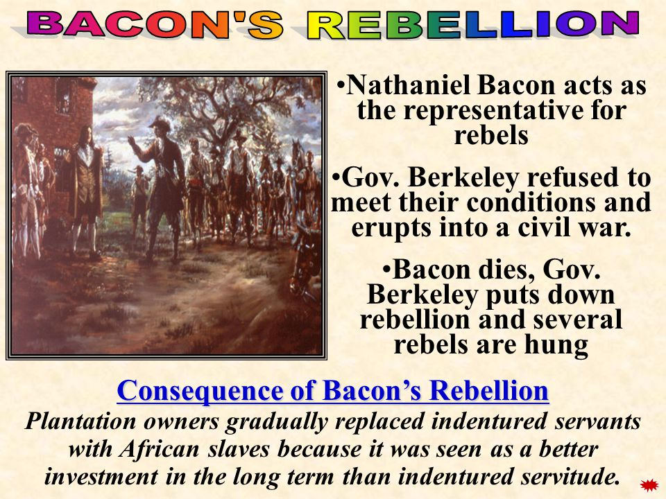 Nathaniel Bacon acts as the representative for rebels Gov. Berkeley refused to meet their conditions and erupts into a civil war. Bacon dies, Gov. Ber