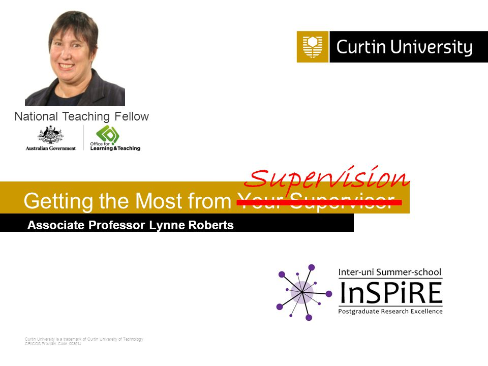 Curtin University is a trademark of Curtin University of Technology CRICOS Provider Code 00301J Associate Professor Lynne Roberts Getting the Most from Your Supervisor National Teaching Fellow Supervision