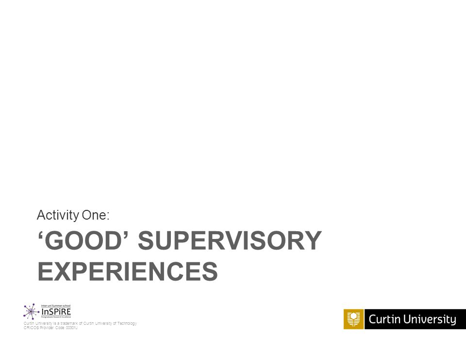 Curtin University is a trademark of Curtin University of Technology CRICOS Provider Code 00301J 'GOOD' SUPERVISORY EXPERIENCES Activity One: