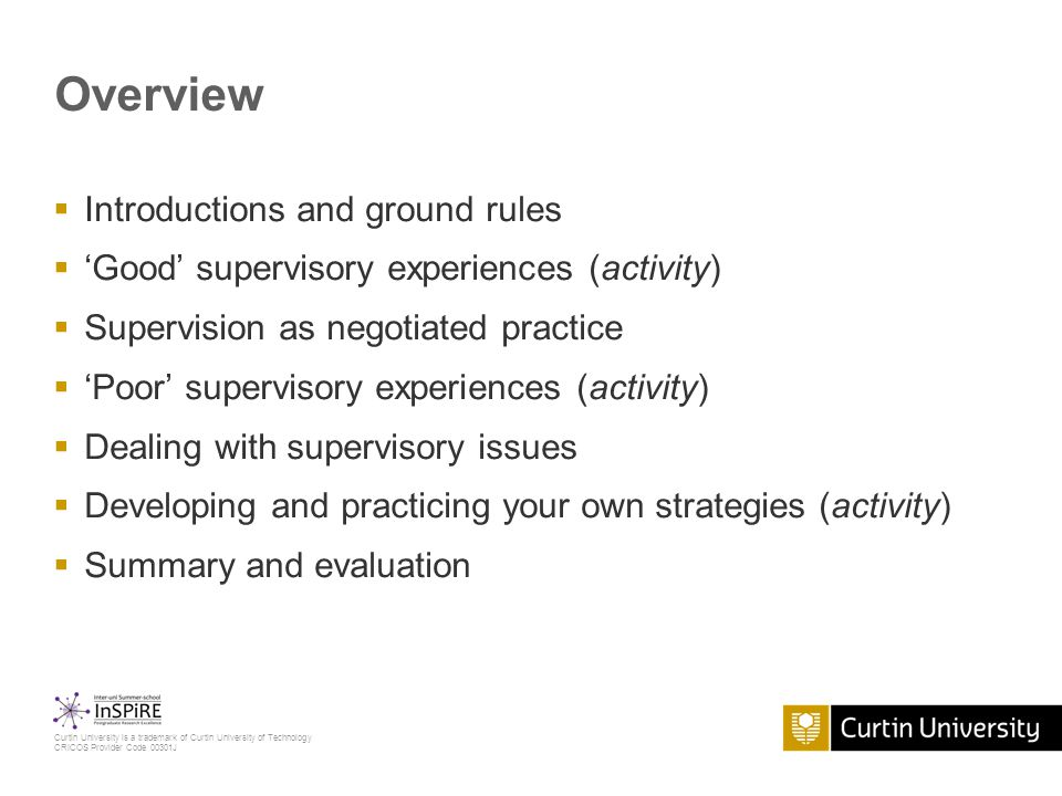Curtin University is a trademark of Curtin University of Technology CRICOS Provider Code 00301J Overview  Introductions and ground rules  'Good' supervisory experiences (activity)  Supervision as negotiated practice  'Poor' supervisory experiences (activity)  Dealing with supervisory issues  Developing and practicing your own strategies (activity)  Summary and evaluation