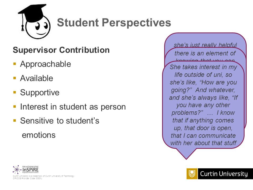 Curtin University is a trademark of Curtin University of Technology CRICOS Provider Code 00301J Student Perspectives Supervisor Contribution  Approachable  Available  Supportive  Interest in student as person  Sensitive to student's emotions she's just really helpful and I always feel like I can go to her for help and I never feel like I'm a burden … and she's always so welcoming and helpful and there and available there is an element of knowing that you can access a bit of emotional support as well, not therapy, but just having that understanding and someone who's sort of compassionate and flexible and understanding She takes interest in my life outside of uni, so she's like, How are you going? And whatever, and she's always like, If you have any other problems? … I know that if anything comes up, that door is open, that I can communicate with her about that stuff