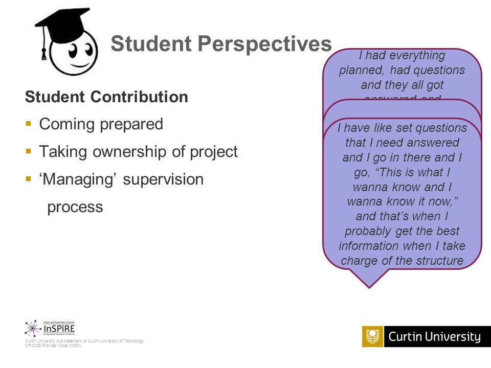 Curtin University is a trademark of Curtin University of Technology CRICOS Provider Code 00301J Student Perspectives Student Contribution  Coming prepared  Taking ownership of project  'Managing' supervision process I had everything planned, had questions and they all got answered and addressed in the session, so that was good because I could progress as I wanted to and most of those questions were addressed where needed I can truly say that my research, this current project, is my own.