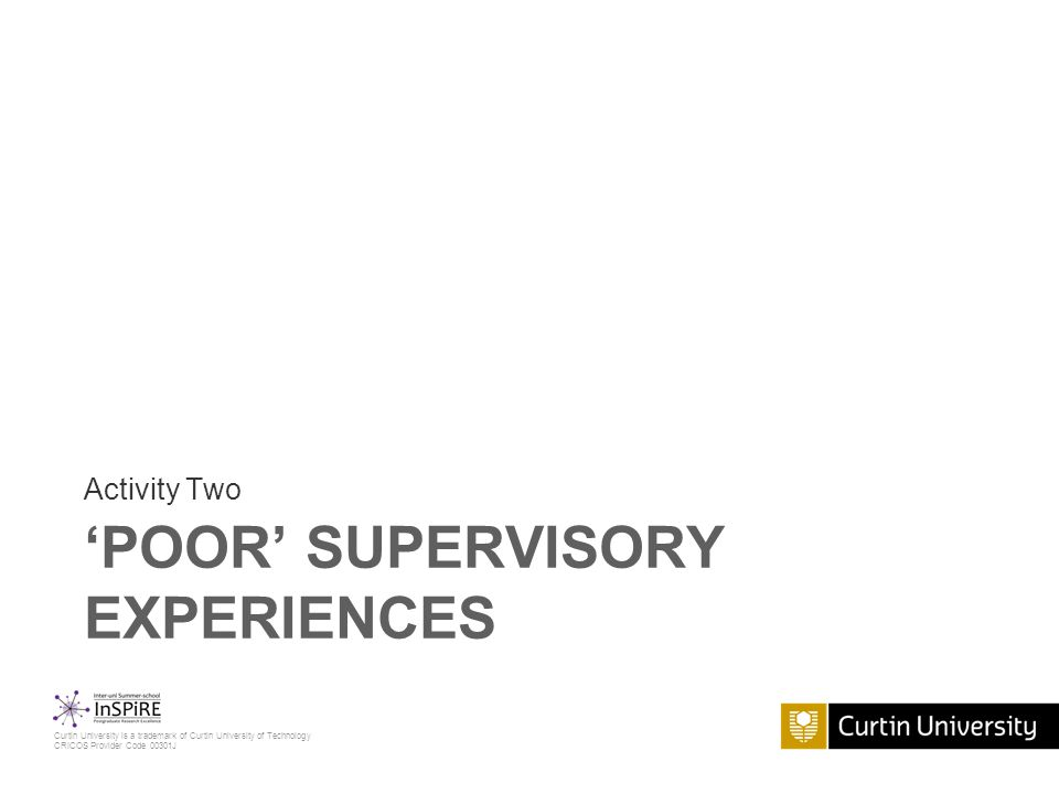 Curtin University is a trademark of Curtin University of Technology CRICOS Provider Code 00301J 'POOR' SUPERVISORY EXPERIENCES Activity Two