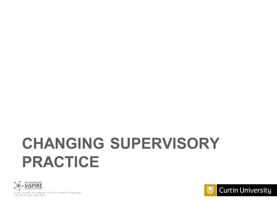 Curtin University is a trademark of Curtin University of Technology CRICOS Provider Code 00301J CHANGING SUPERVISORY PRACTICE