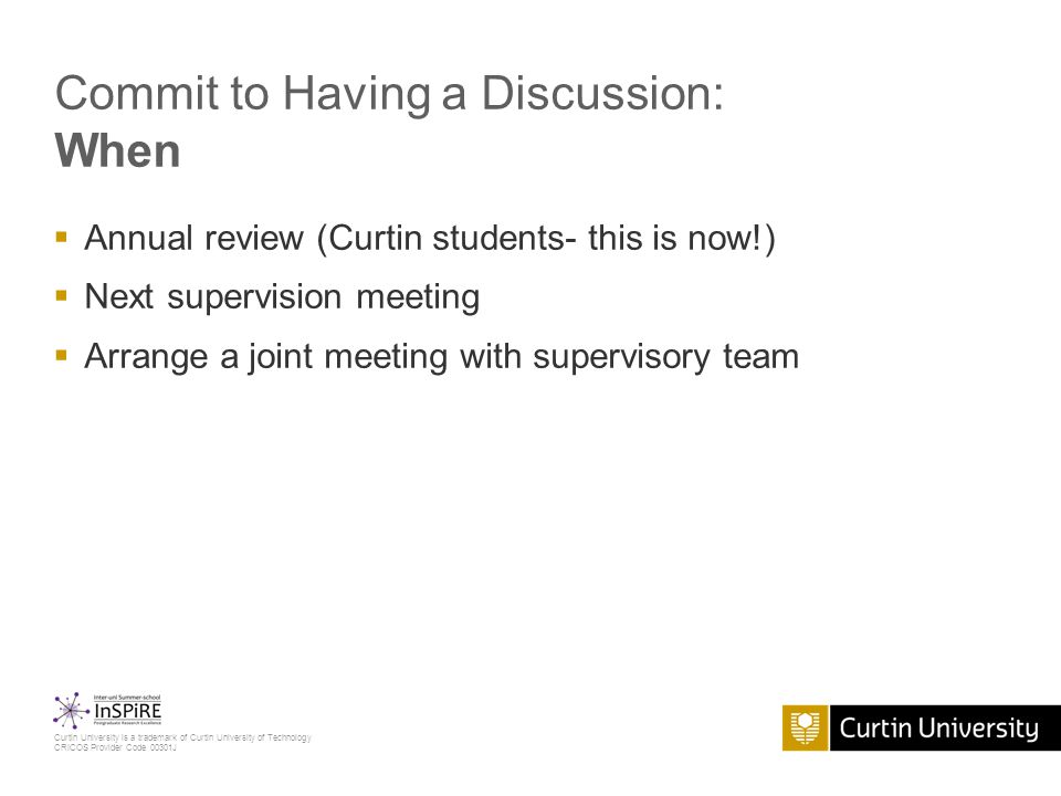 Curtin University is a trademark of Curtin University of Technology CRICOS Provider Code 00301J Commit to Having a Discussion: When  Annual review (Curtin students- this is now!)  Next supervision meeting  Arrange a joint meeting with supervisory team