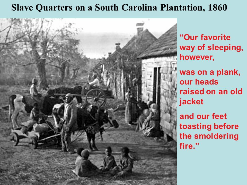 Slave Quarters on a South Carolina Plantation, 1860 Our favorite way of sleeping, however, was on a plank, our heads raised on an old jacket and our feet toasting before the smoldering fire.