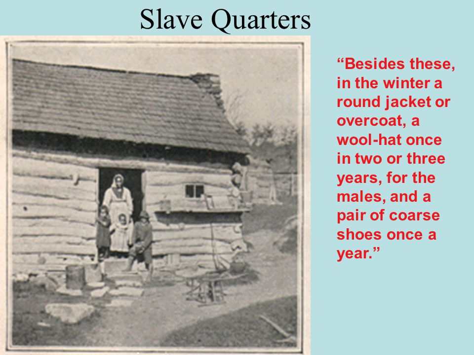 Slave Quarters Besides these, in the winter a round jacket or overcoat, a wool-hat once in two or three years, for the males, and a pair of coarse shoes once a year.