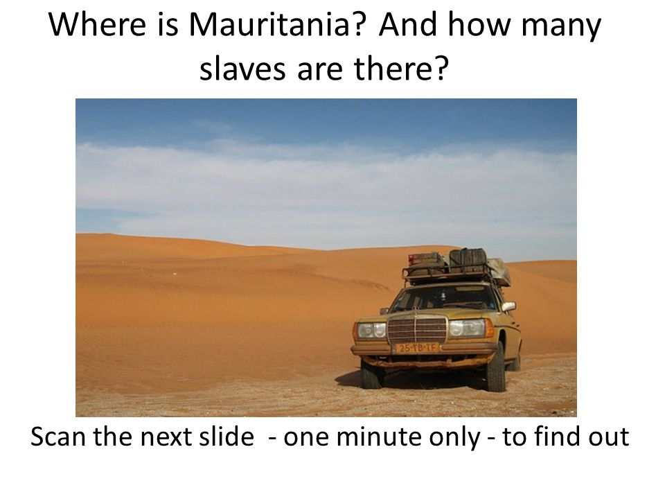Mauritania is a large desert country with a low population and there is a lot of slavery.