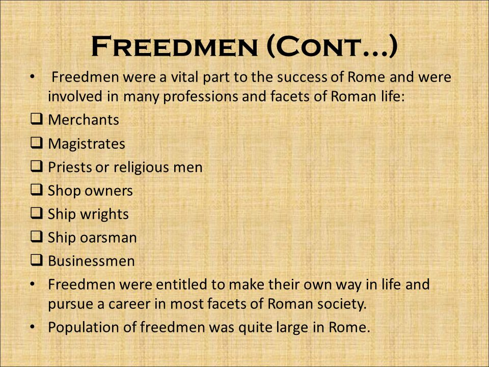 Freedmen (Cont...) Freedmen were a vital part to the success of Rome and were involved in many professions and facets of Roman life:  Merchants  Magistrates  Priests or religious men  Shop owners  Ship wrights  Ship oarsman  Businessmen Freedmen were entitled to make their own way in life and pursue a career in most facets of Roman society.