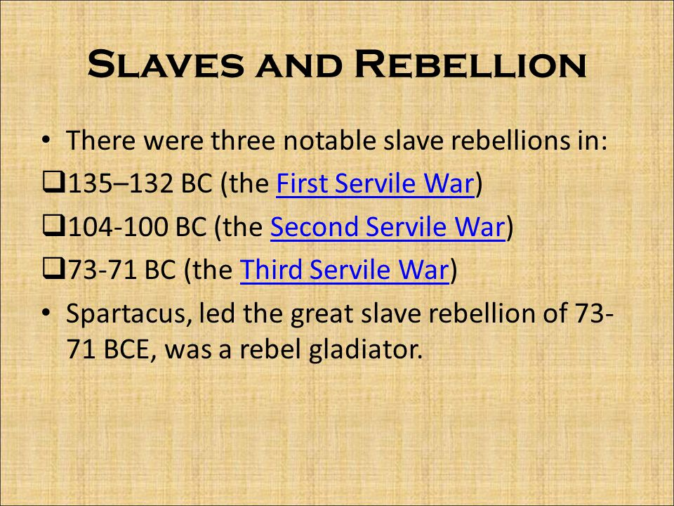 Slaves and Rebellion There were three notable slave rebellions in:  135–132 BC (the First Servile War)First Servile War  104-100 BC (the Second Servile War)Second Servile War  73-71 BC (the Third Servile War)Third Servile War Spartacus, led the great slave rebellion of 73- 71 BCE, was a rebel gladiator.