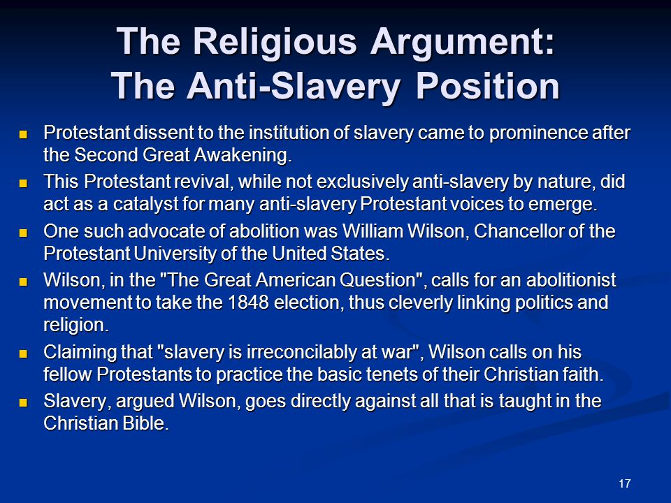 17 The Religious Argument: The Anti-Slavery Position Protestant dissent to the institution of slavery came to prominence after the Second Great Awaken