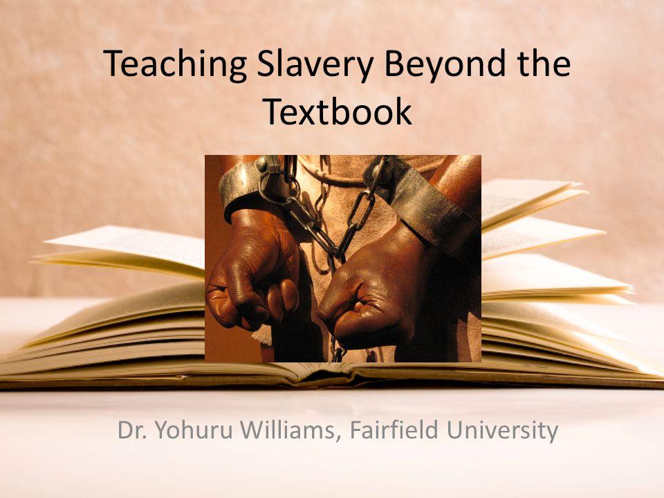 Teaching Slavery Beyond the Textbook Dr. Yohuru Williams, Fairfield University