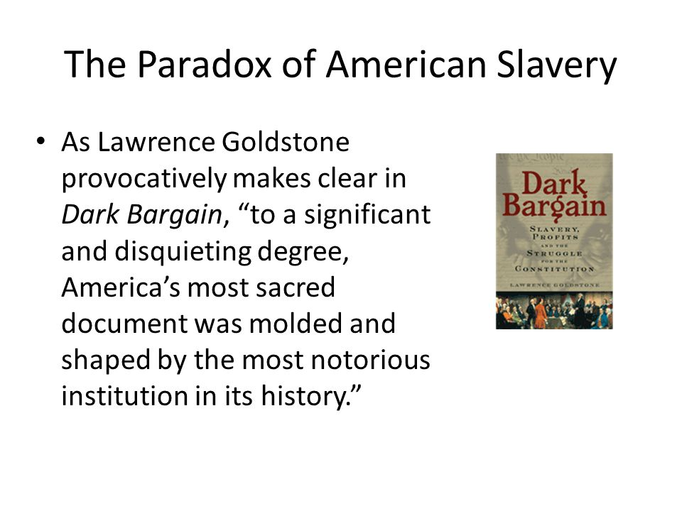 """The Paradox of American Slavery As Lawrence Goldstone provocatively makes clear in Dark Bargain, """"to a significant and disquieting degree, America's m"""