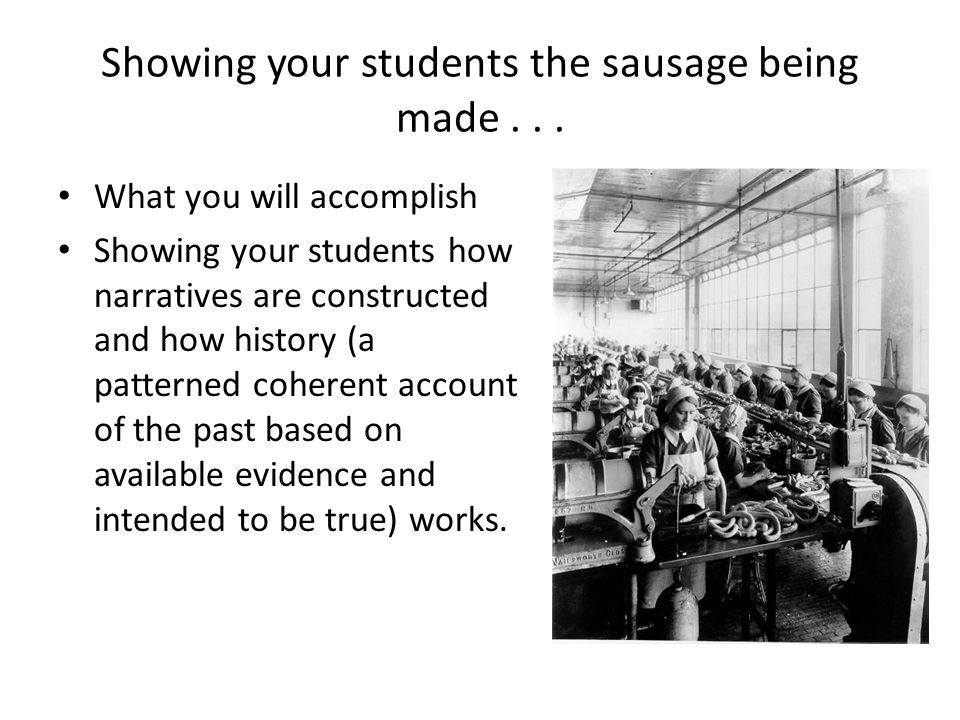 Showing your students the sausage being made... What you will accomplish Showing your students how narratives are constructed and how history (a patte