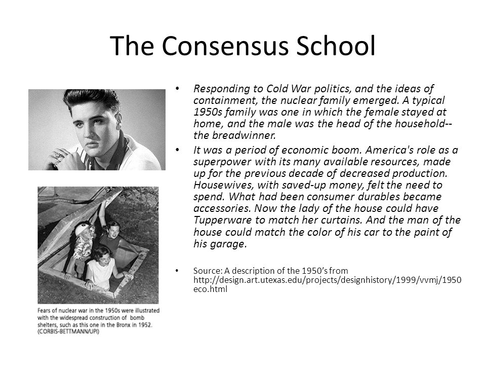 The Consensus School Responding to Cold War politics, and the ideas of containment, the nuclear family emerged. A typical 1950s family was one in whic
