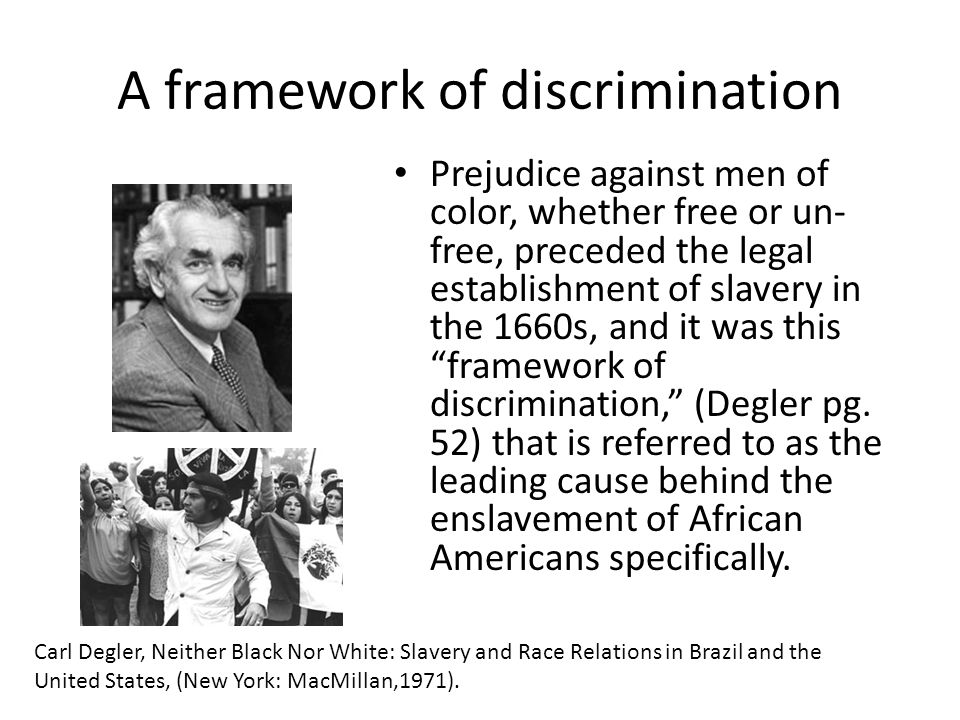 A framework of discrimination Prejudice against men of color, whether free or un- free, preceded the legal establishment of slavery in the 1660s, and
