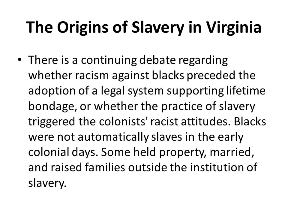 The Origins of Slavery in Virginia There is a continuing debate regarding whether racism against blacks preceded the adoption of a legal system suppor