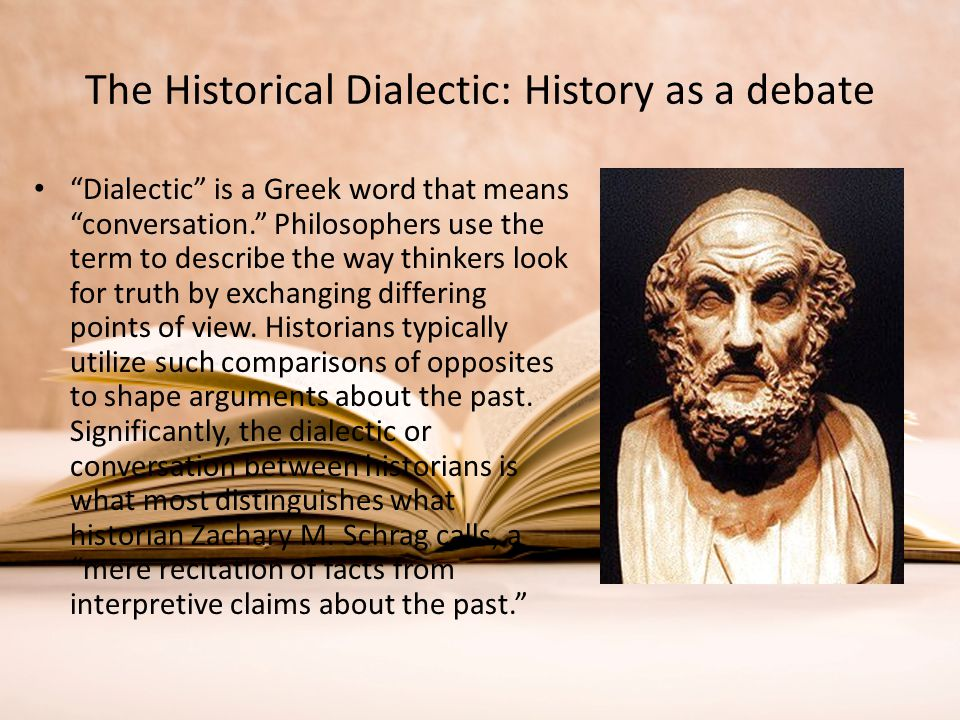 """The Historical Dialectic: History as a debate """"Dialectic"""" is a Greek word that means """"conversation."""" Philosophers use the term to describe the way thi"""
