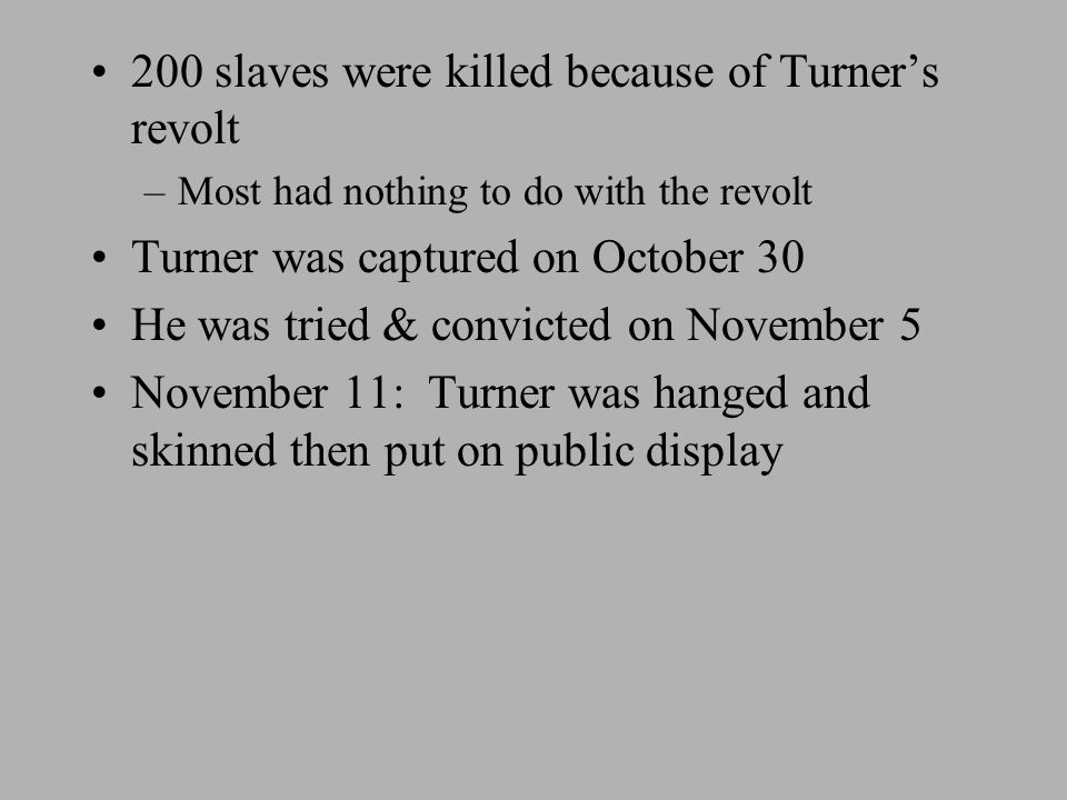 200 slaves were killed because of Turner's revolt –Most had nothing to do with the revolt Turner was captured on October 30 He was tried & convicted on November 5 November 11: Turner was hanged and skinned then put on public display
