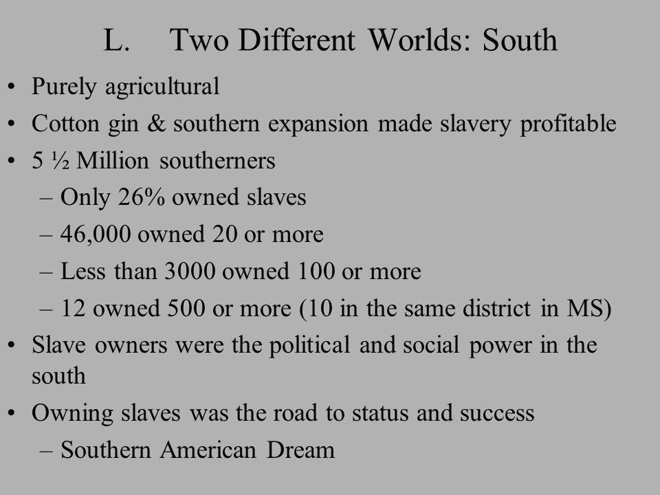 L.Two Different Worlds: South Purely agricultural Cotton gin & southern expansion made slavery profitable 5 ½ Million southerners –Only 26% owned slaves –46,000 owned 20 or more –Less than 3000 owned 100 or more –12 owned 500 or more (10 in the same district in MS) Slave owners were the political and social power in the south Owning slaves was the road to status and success –Southern American Dream