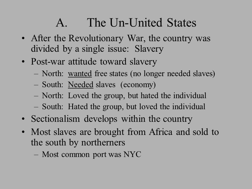 A. The Un-United States After the Revolutionary War, the country was divided by a single issue: Slavery Post-war attitude toward slavery –North: wante