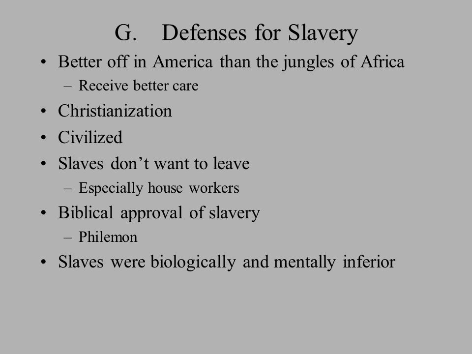 G.Defenses for Slavery Better off in America than the jungles of Africa –Receive better care Christianization Civilized Slaves don't want to leave –Especially house workers Biblical approval of slavery –Philemon Slaves were biologically and mentally inferior