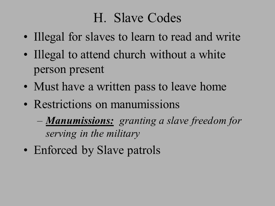 H. Slave Codes Illegal for slaves to learn to read and write Illegal to attend church without a white person present Must have a written pass to leave