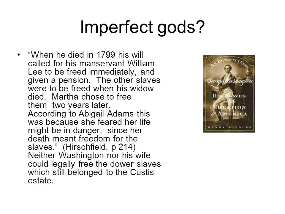 "Imperfect gods? ""When he died in 1799 his will called for his manservant William Lee to be freed immediately, and given a pension. The other slaves we"