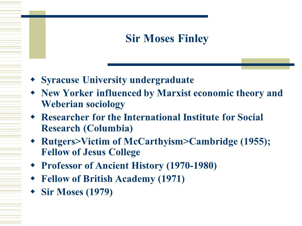 Sir Moses Finley  Syracuse University undergraduate  New Yorker influenced by Marxist economic theory and Weberian sociology  Researcher for the International Institute for Social Research (Columbia)  Rutgers>Victim of McCarthyism>Cambridge (1955); Fellow of Jesus College  Professor of Ancient History (1970-1980)  Fellow of British Academy (1971)  Sir Moses (1979)