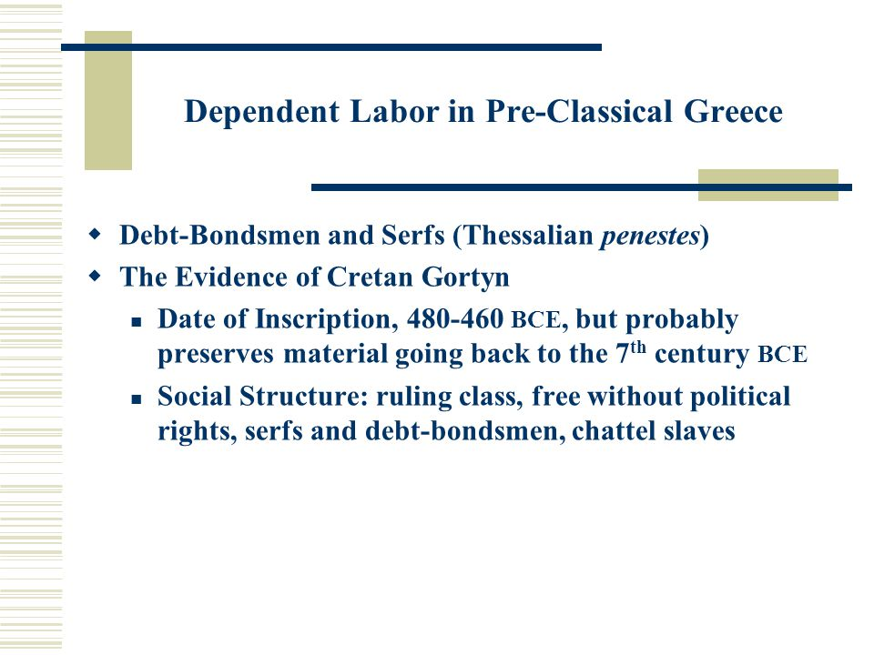 Dependent Labor in Pre-Classical Greece  Debt-Bondsmen and Serfs (Thessalian penestes)  The Evidence of Cretan Gortyn Date of Inscription, 480-460 BCE, but probably preserves material going back to the 7 th century BCE Social Structure: ruling class, free without political rights, serfs and debt-bondsmen, chattel slaves