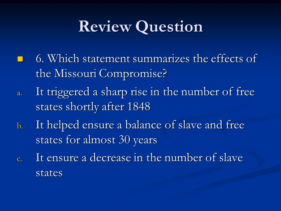 Review Question 6.Which statement summarizes the effects of the Missouri Compromise.
