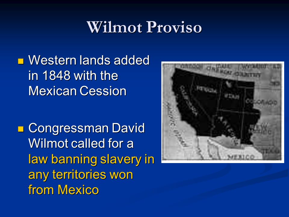 Wilmot Proviso Southern leaders opposed the Wilmot Proviso; did NOT want slavery declared illegal in Mexican Cession Southern leaders opposed the Wilmot Proviso; did NOT want slavery declared illegal in Mexican Cession