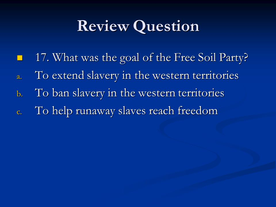 Review Question 17.What was the goal of the Free Soil Party.